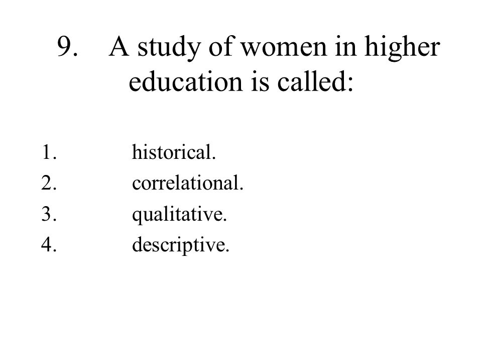 9. A study of women in higher education is called: