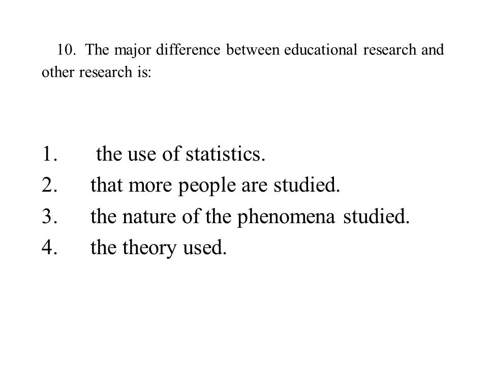 10. The major difference between educational research and other research is: