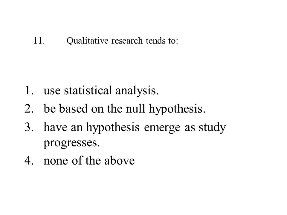 11. Qualitative research tends to: