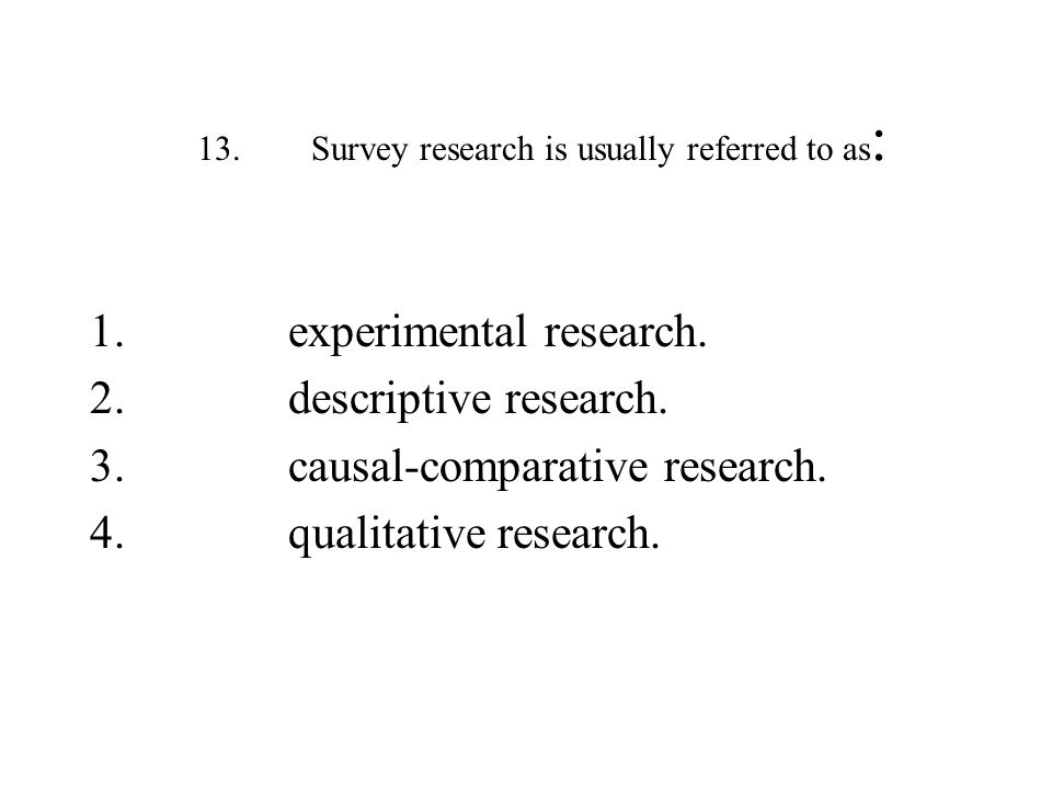 13. Survey research is usually referred to as:
