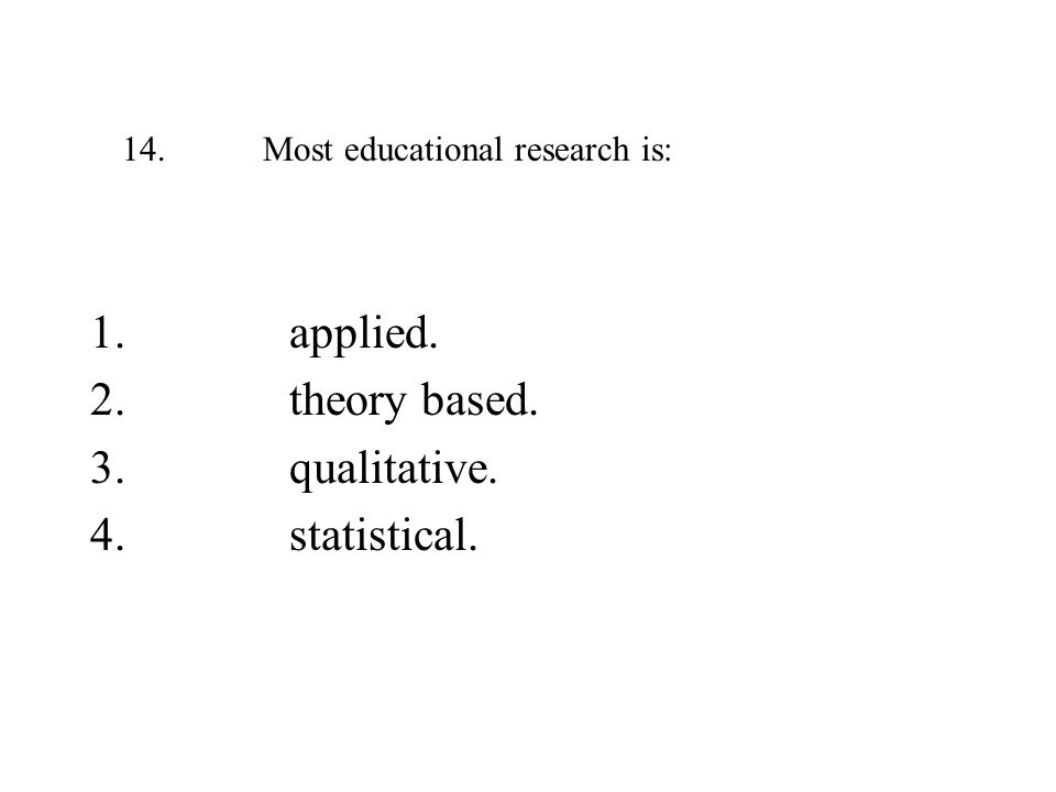 14. Most educational research is: