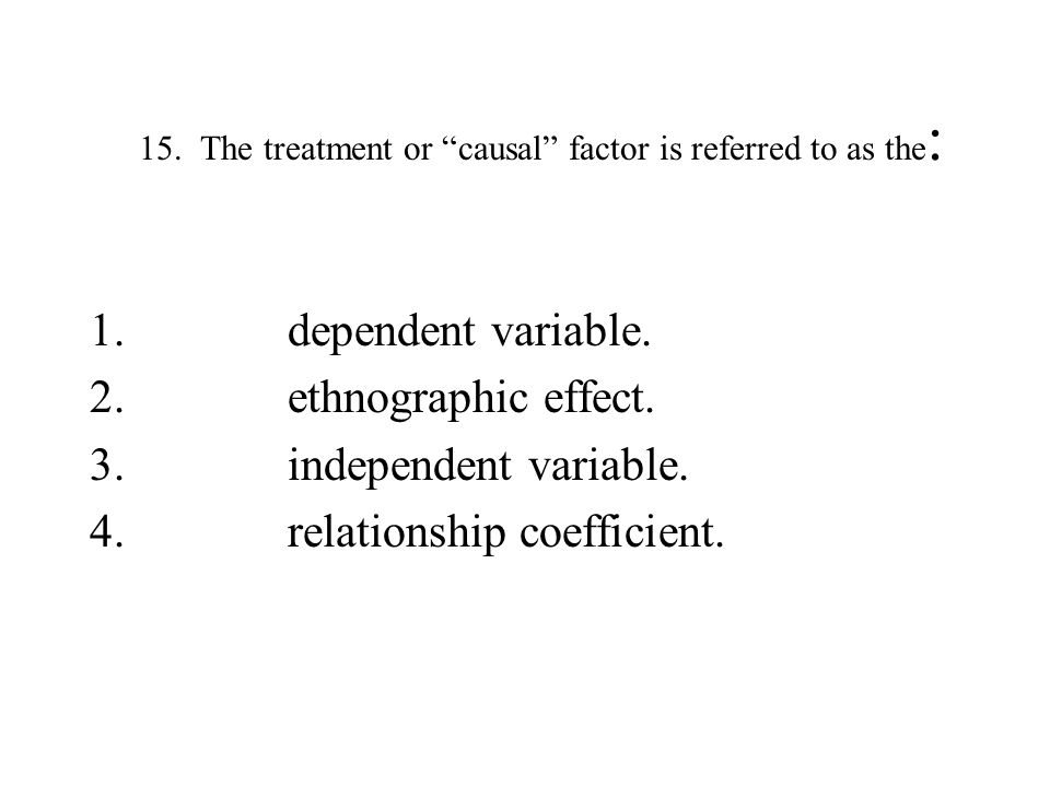 15. The treatment or causal factor is referred to as the: