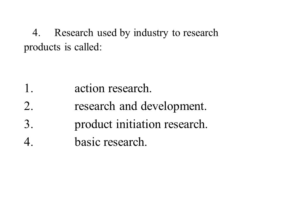 4. Research used by industry to research products is called: