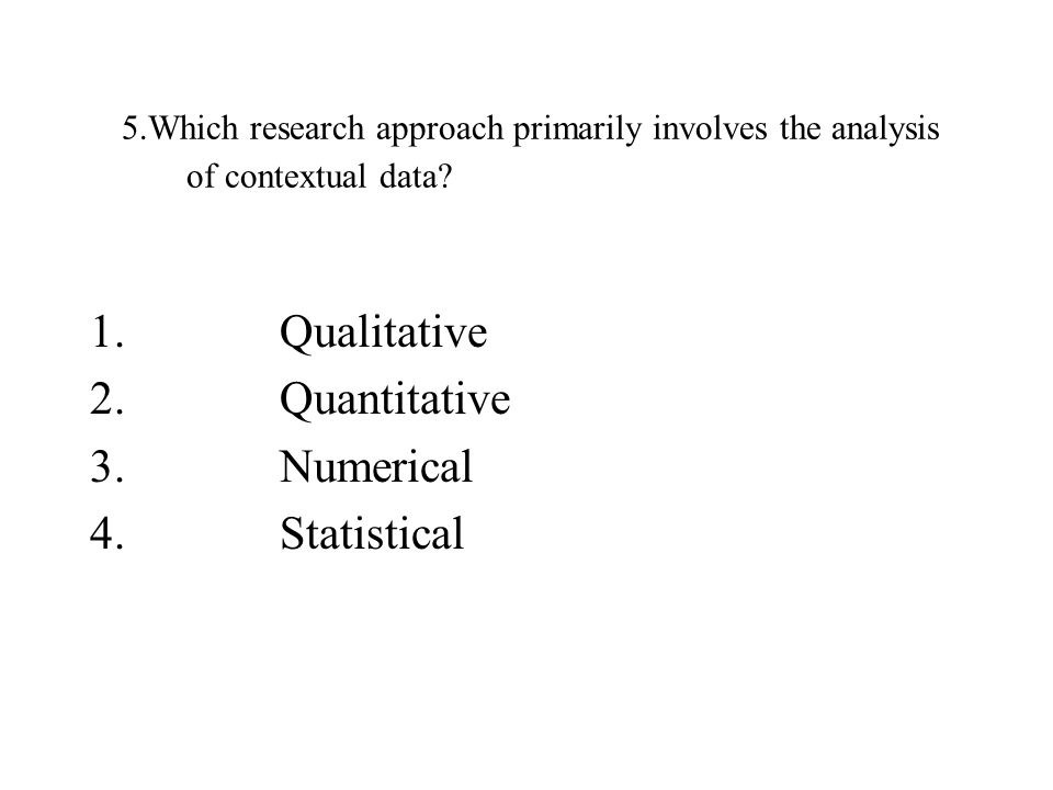 5.Which research approach primarily involves the analysis of contextual data