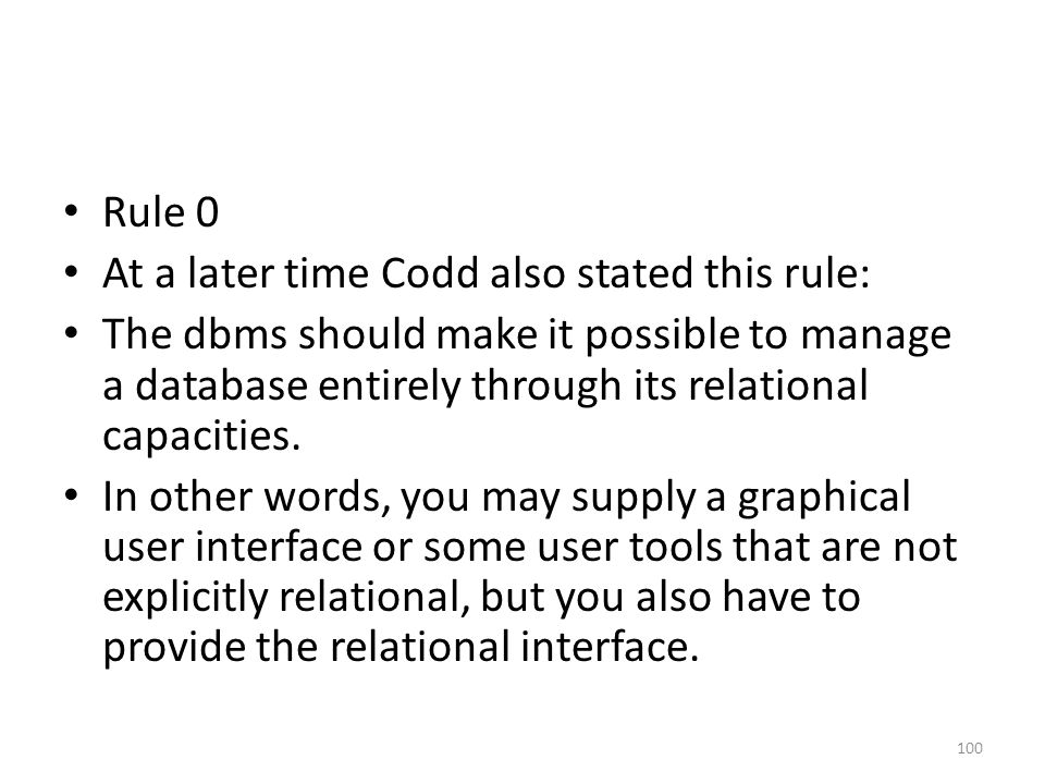 Rule 0 At a later time Codd also stated this rule: The dbms should make it possible to manage a database entirely through its relational capacities.