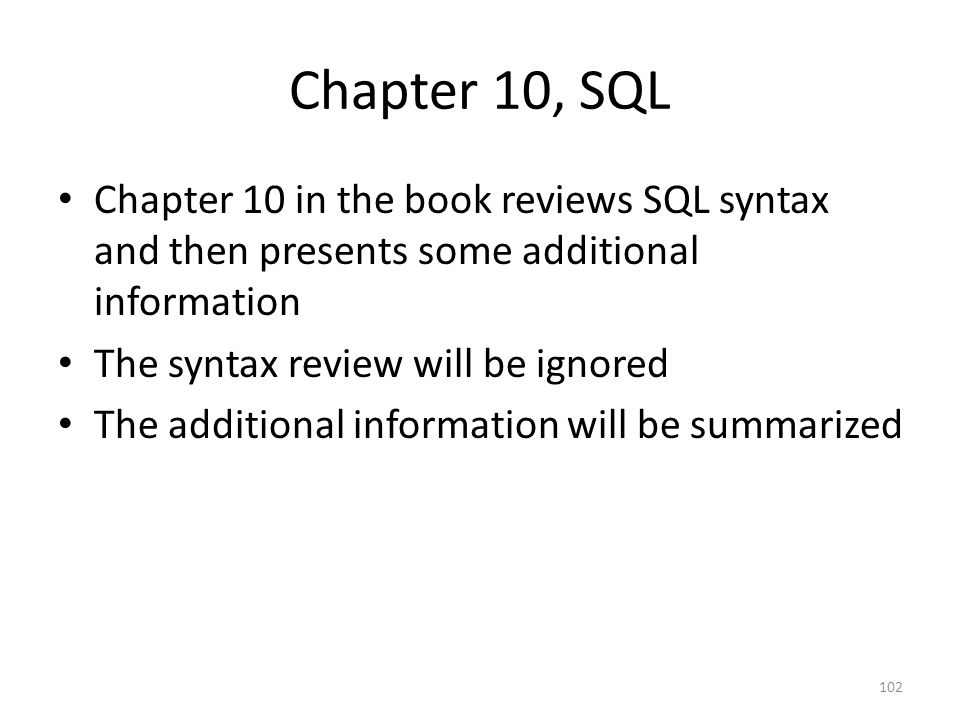 Chapter 10, SQL Chapter 10 in the book reviews SQL syntax and then presents some additional information.