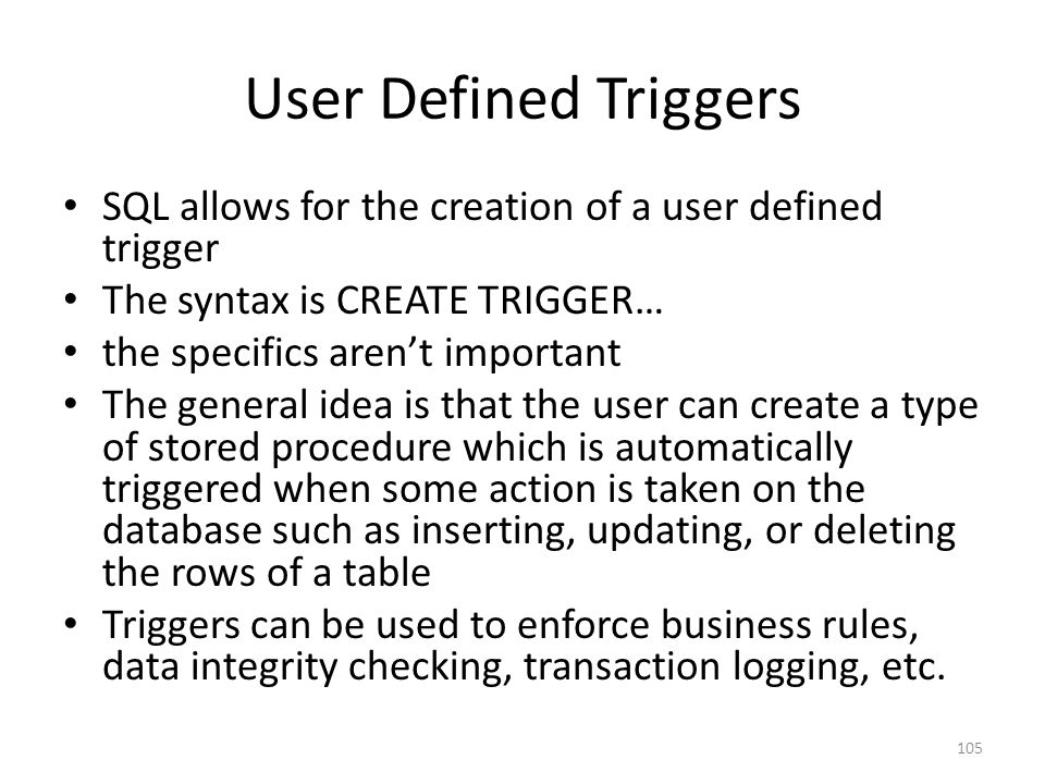User Defined Triggers SQL allows for the creation of a user defined trigger. The syntax is CREATE TRIGGER…