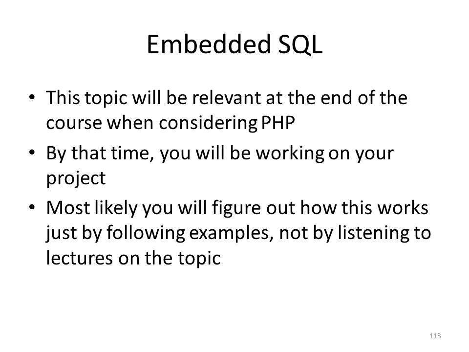 Embedded SQL This topic will be relevant at the end of the course when considering PHP. By that time, you will be working on your project.