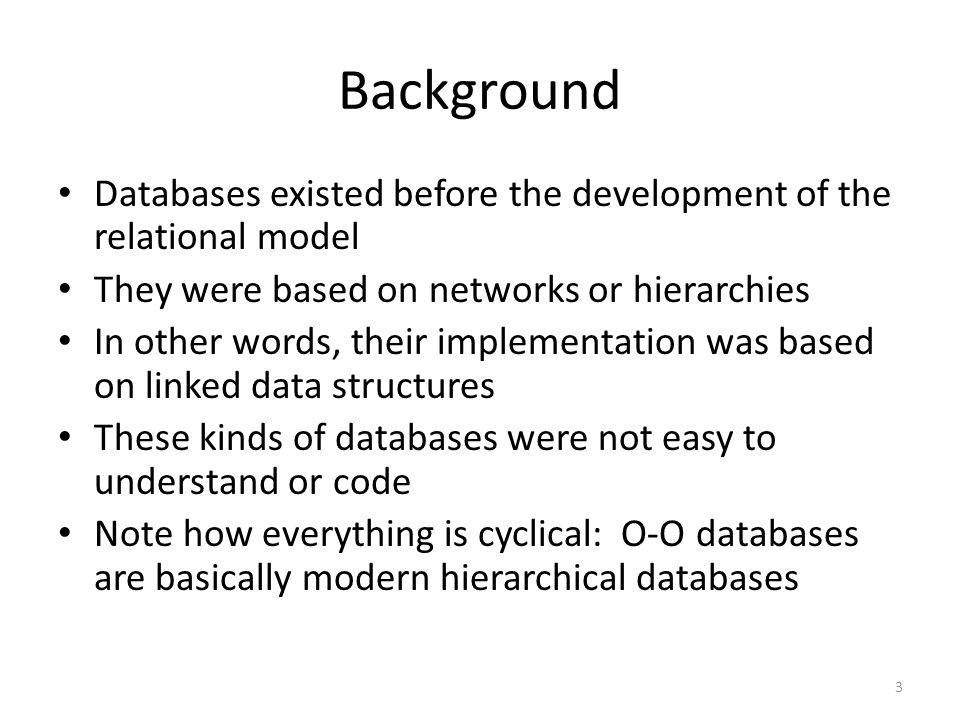Background Databases existed before the development of the relational model. They were based on networks or hierarchies.