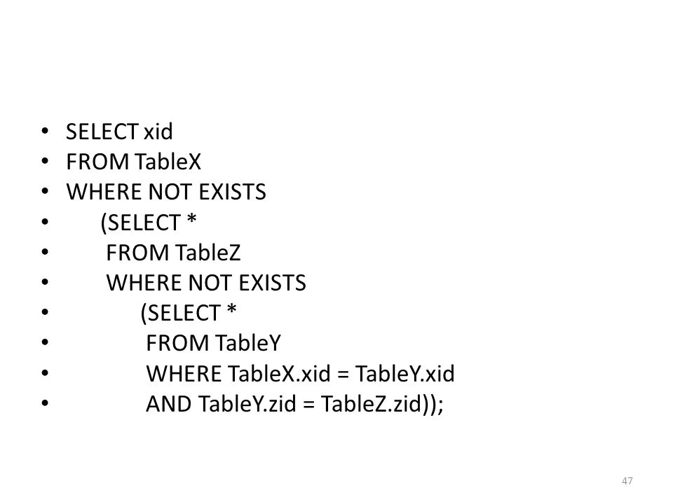 SELECT xid FROM TableX. WHERE NOT EXISTS. (SELECT * FROM TableZ. FROM TableY. WHERE TableX.xid = TableY.xid.