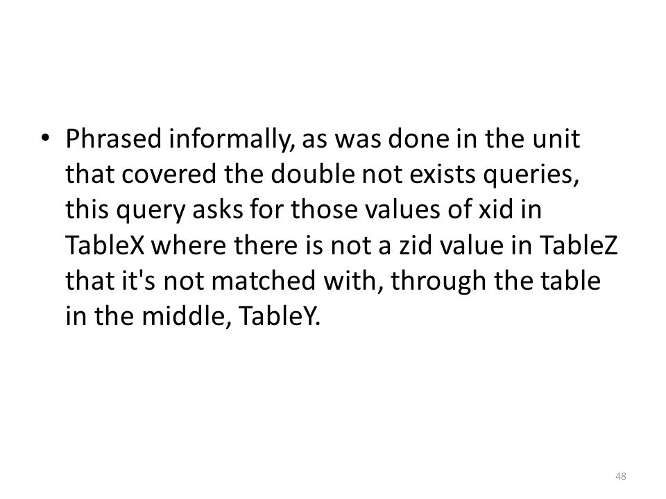 Phrased informally, as was done in the unit that covered the double not exists queries, this query asks for those values of xid in TableX where there is not a zid value in TableZ that it s not matched with, through the table in the middle, TableY.