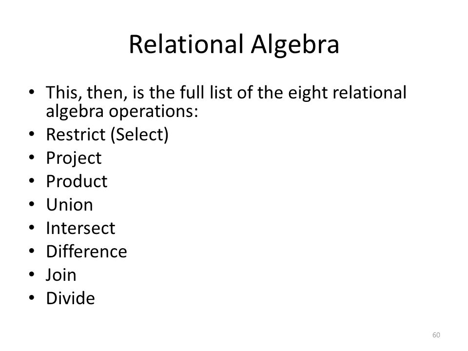 Relational Algebra This, then, is the full list of the eight relational algebra operations: Restrict (Select)
