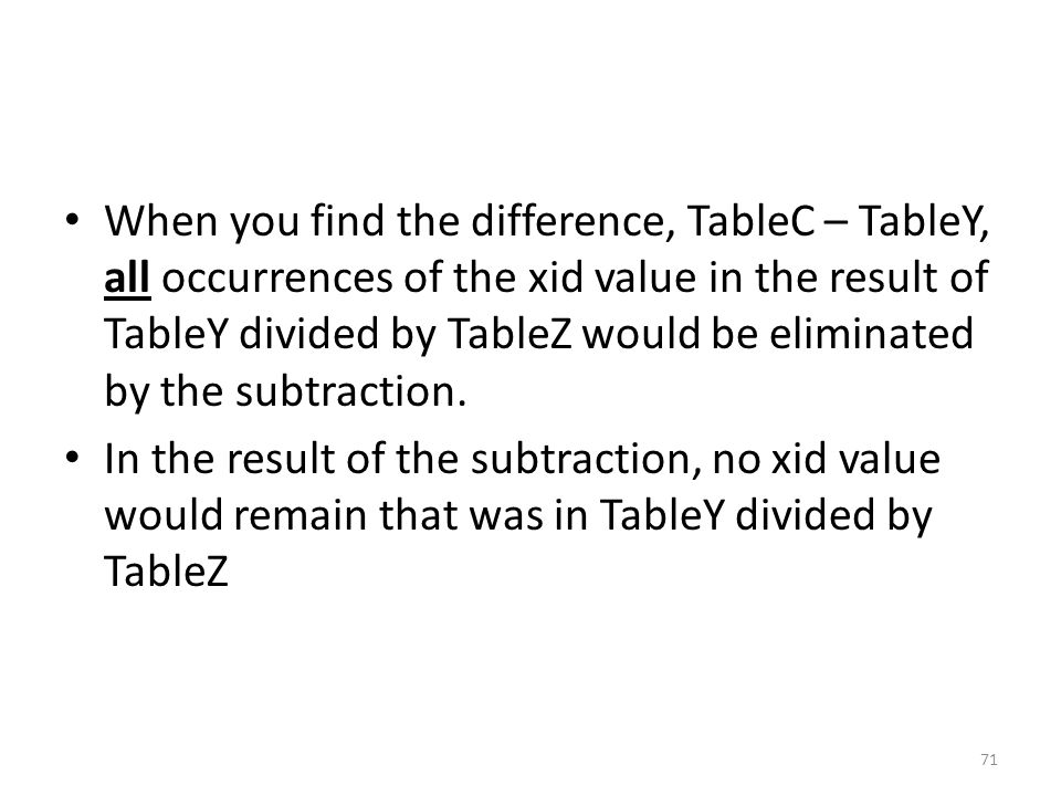When you find the difference, TableC – TableY, all occurrences of the xid value in the result of TableY divided by TableZ would be eliminated by the subtraction.