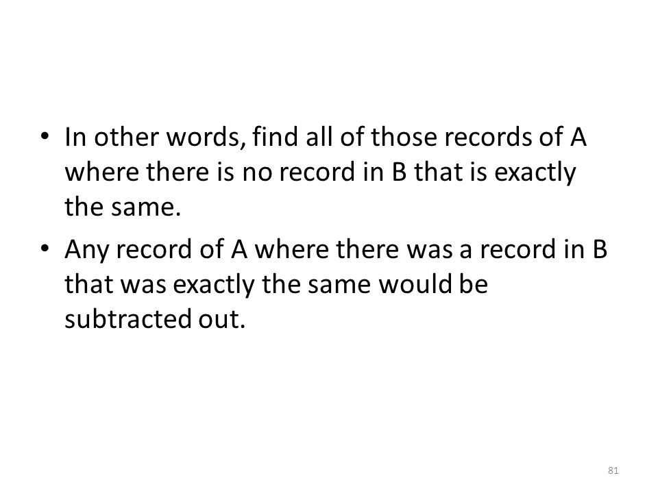 In other words, find all of those records of A where there is no record in B that is exactly the same.