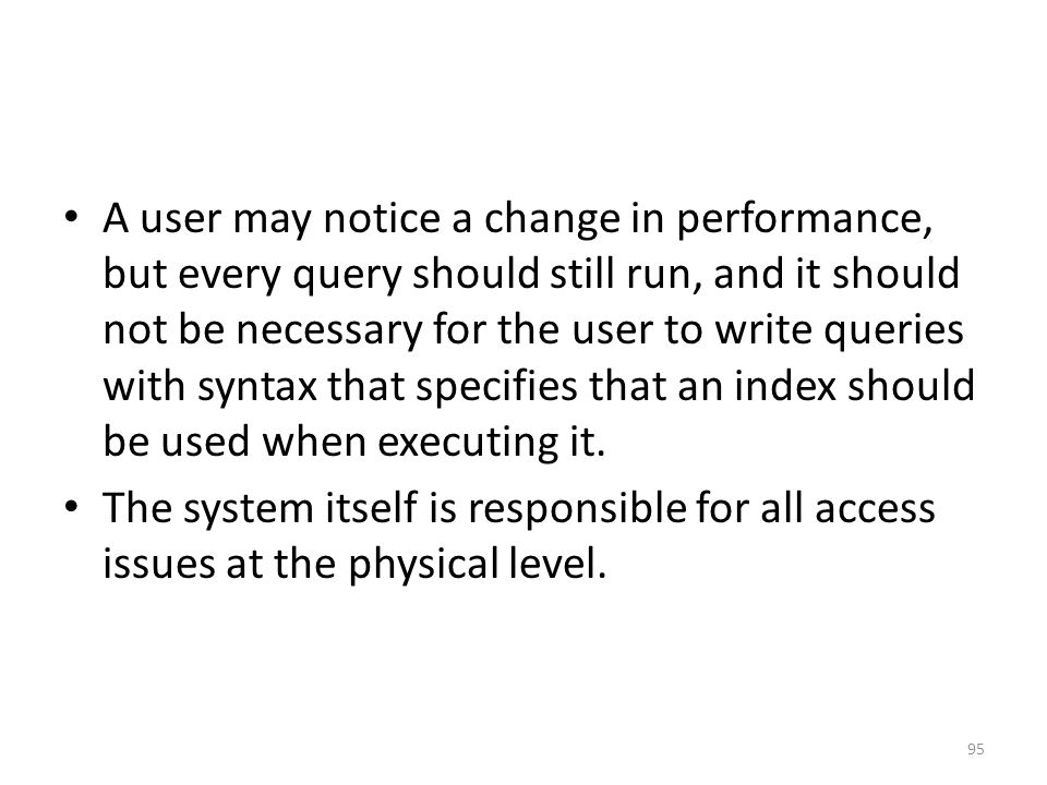 A user may notice a change in performance, but every query should still run, and it should not be necessary for the user to write queries with syntax that specifies that an index should be used when executing it.