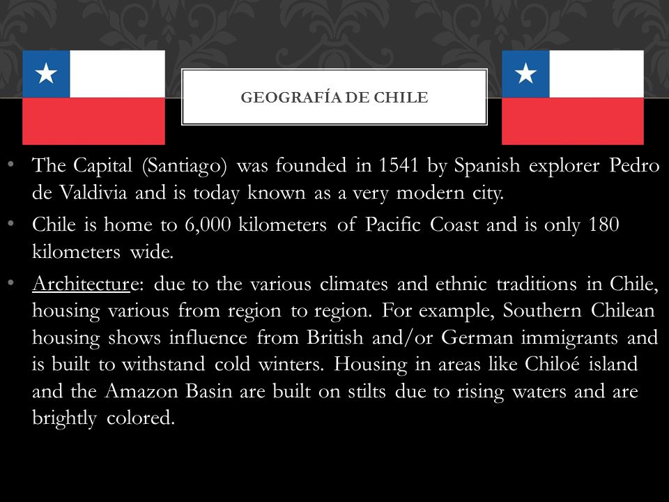 Geografía de Chile The Capital (Santiago) was founded in 1541 by Spanish explorer Pedro de Valdivia and is today known as a very modern city.