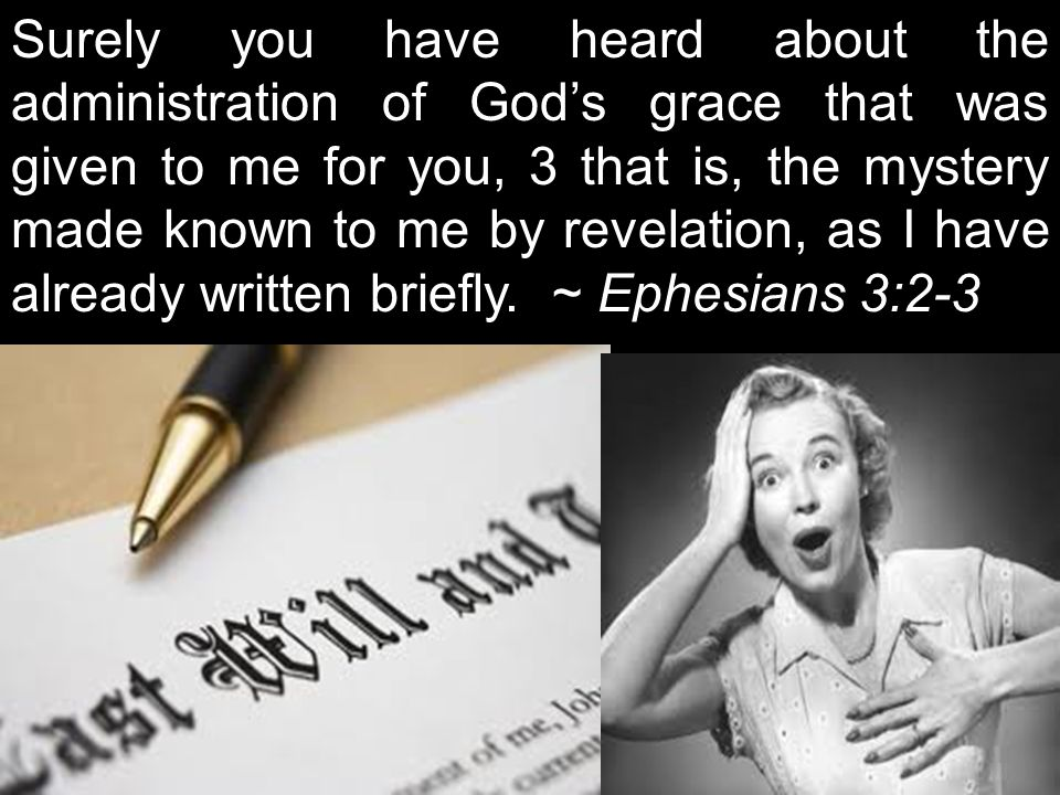Surely you have heard about the administration of God's grace that was given to me for you, 3 that is, the mystery made known to me by revelation, as I have already written briefly. ~ Ephesians 3:2-3
