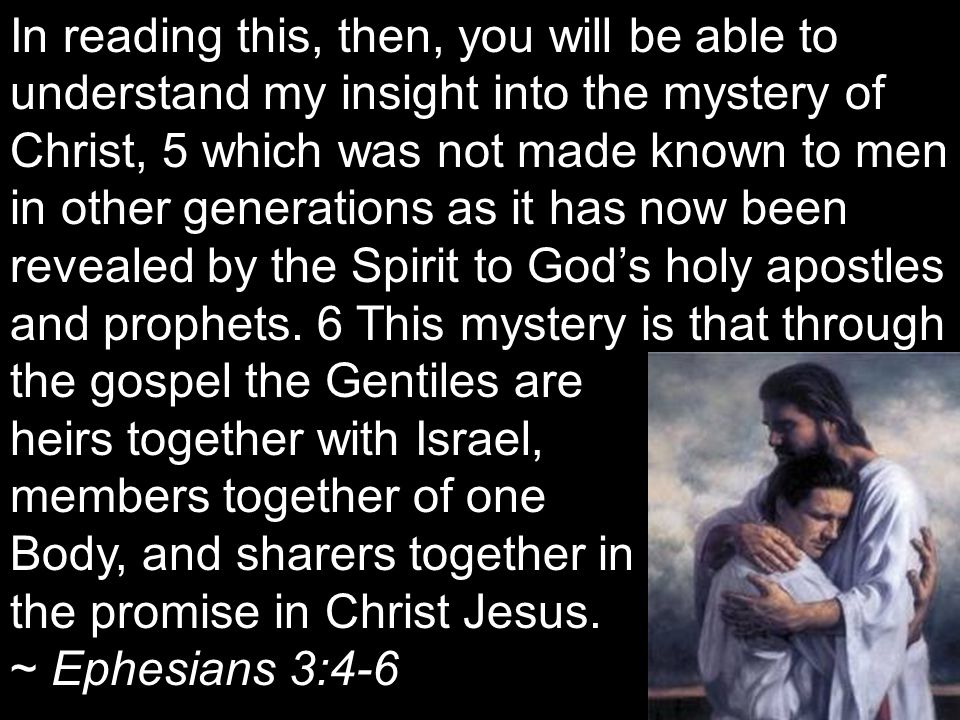 In reading this, then, you will be able to understand my insight into the mystery of Christ, 5 which was not made known to men in other generations as it has now been revealed by the Spirit to God's holy apostles and prophets. 6 This mystery is that through the gospel the Gentiles are