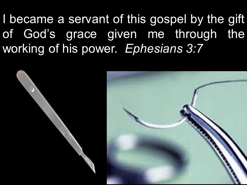 I became a servant of this gospel by the gift of God's grace given me through the working of his power. Ephesians 3:7