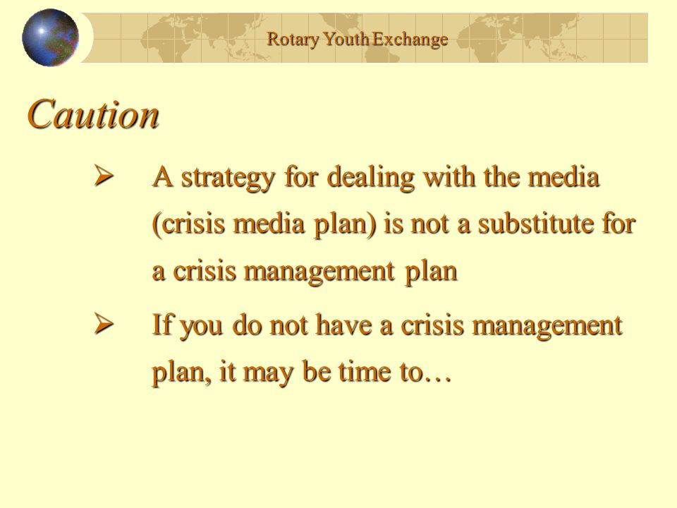 Rotary Youth Exchange Caution. A strategy for dealing with the media (crisis media plan) is not a substitute for a crisis management plan.