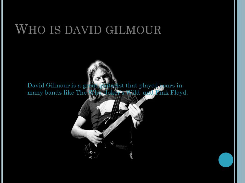 Who is david gilmour David Gilmour is a great guitarist that played years in many bands like The Who, Joker's Wild and Pink Floyd.