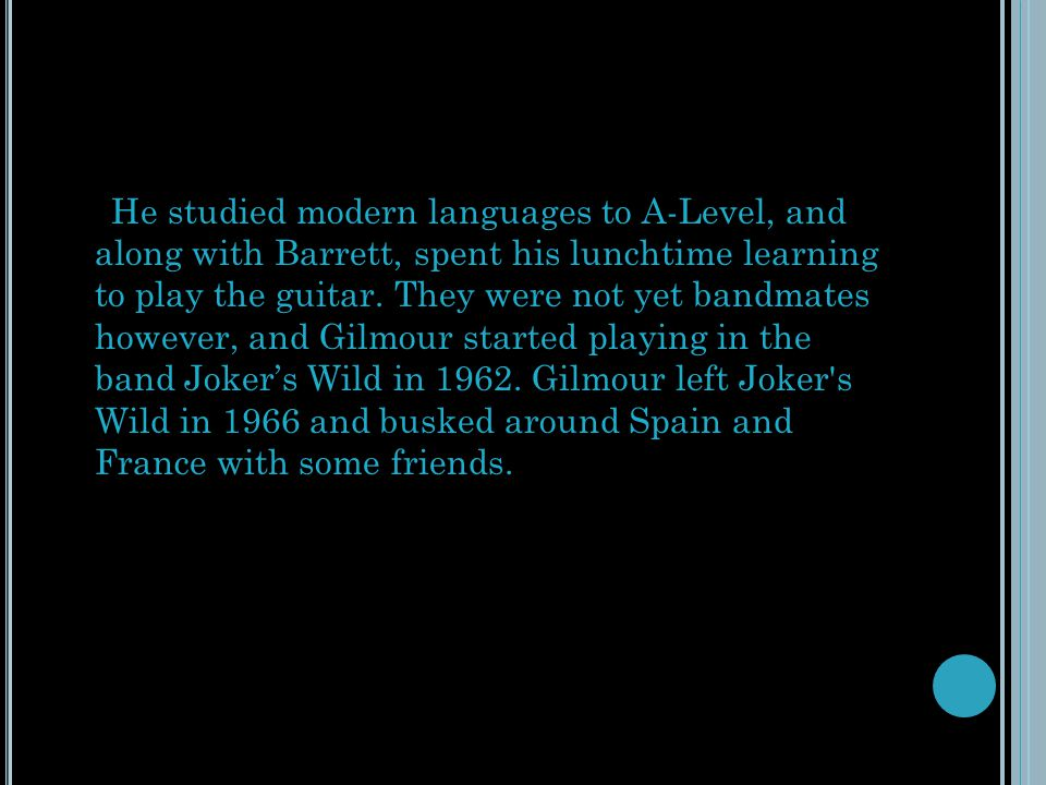 He studied modern languages to A-Level, and along with Barrett, spent his lunchtime learning to play the guitar.