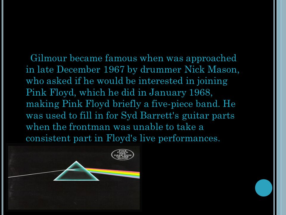 Gilmour became famous when was approached in late December 1967 by drummer Nick Mason, who asked if he would be interested in joining Pink Floyd, which he did in January 1968, making Pink Floyd briefly a five-piece band.