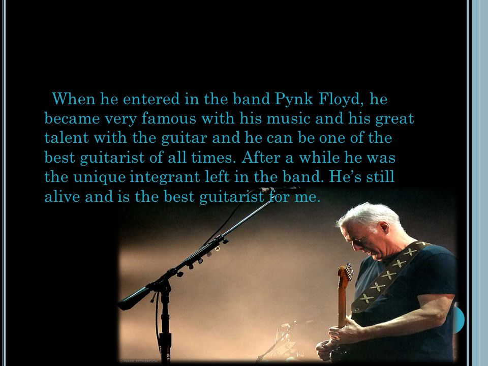 When he entered in the band Pynk Floyd, he became very famous with his music and his great talent with the guitar and he can be one of the best guitarist of all times.