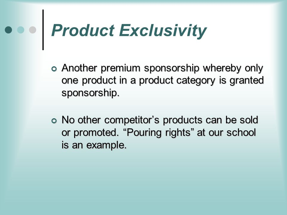 Product Exclusivity Another premium sponsorship whereby only one product in a product category is granted sponsorship.