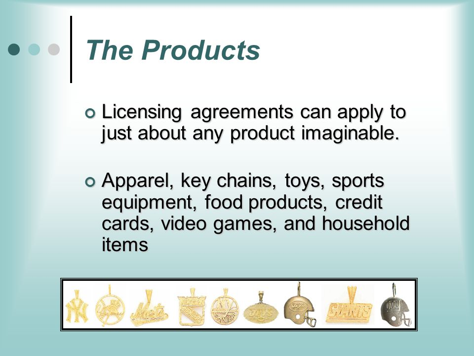 The Products Licensing agreements can apply to just about any product imaginable.