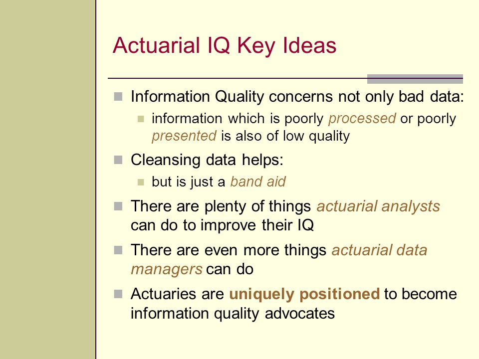 Actuarial IQ Key Ideas Information Quality concerns not only bad data: