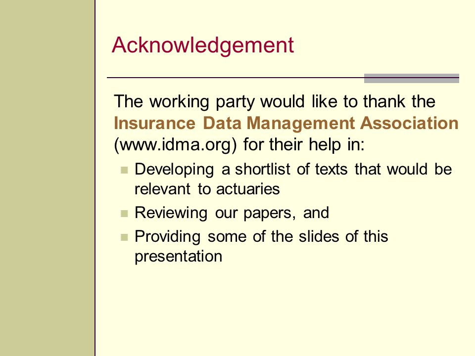 Acknowledgement The working party would like to thank the Insurance Data Management Association (www.idma.org) for their help in: