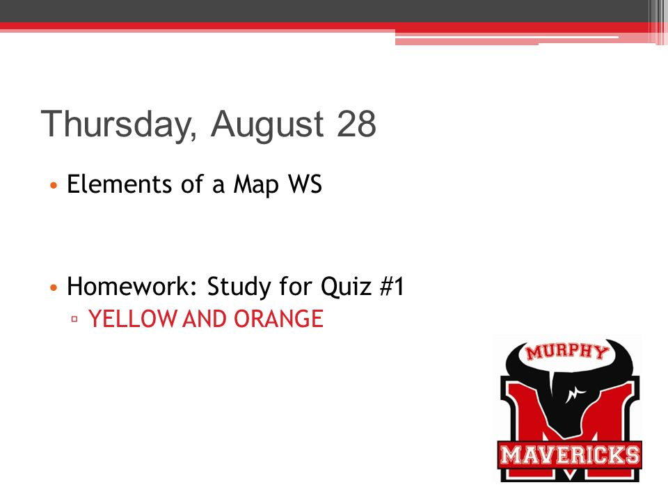 Thursday, August 28 Elements of a Map WS Homework: Study for Quiz #1
