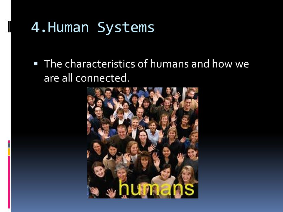 4.Human Systems The characteristics of humans and how we are all connected.