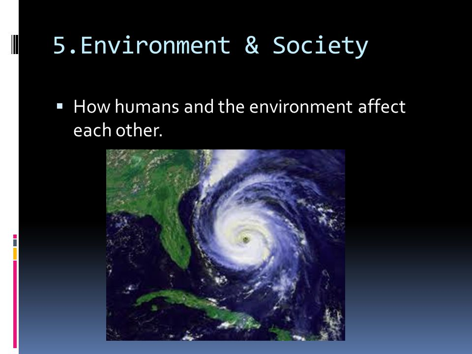 5.Environment & Society How humans and the environment affect each other.