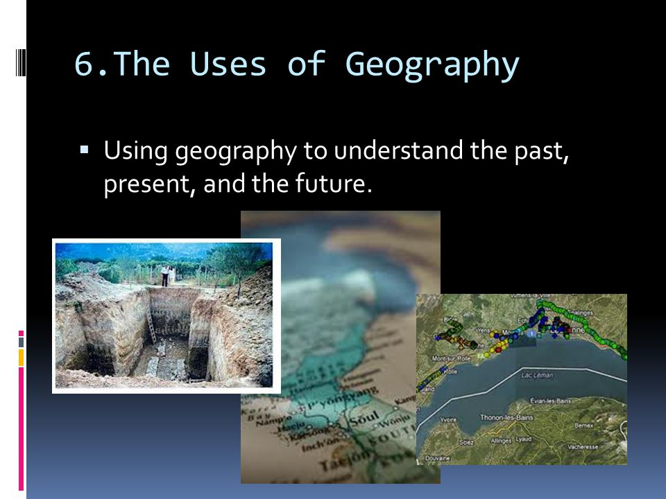 6.The Uses of Geography Using geography to understand the past, present, and the future.