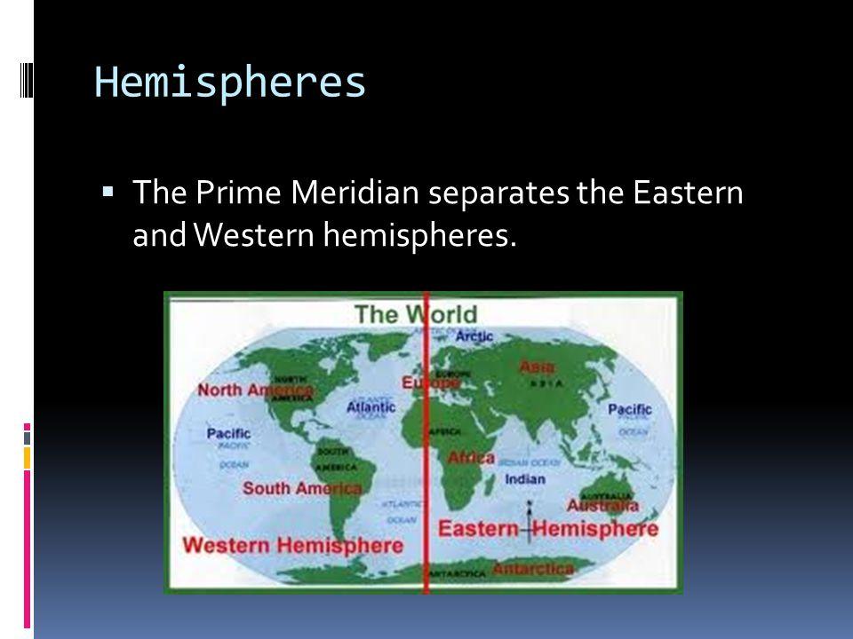 Hemispheres The Prime Meridian separates the Eastern and Western hemispheres.