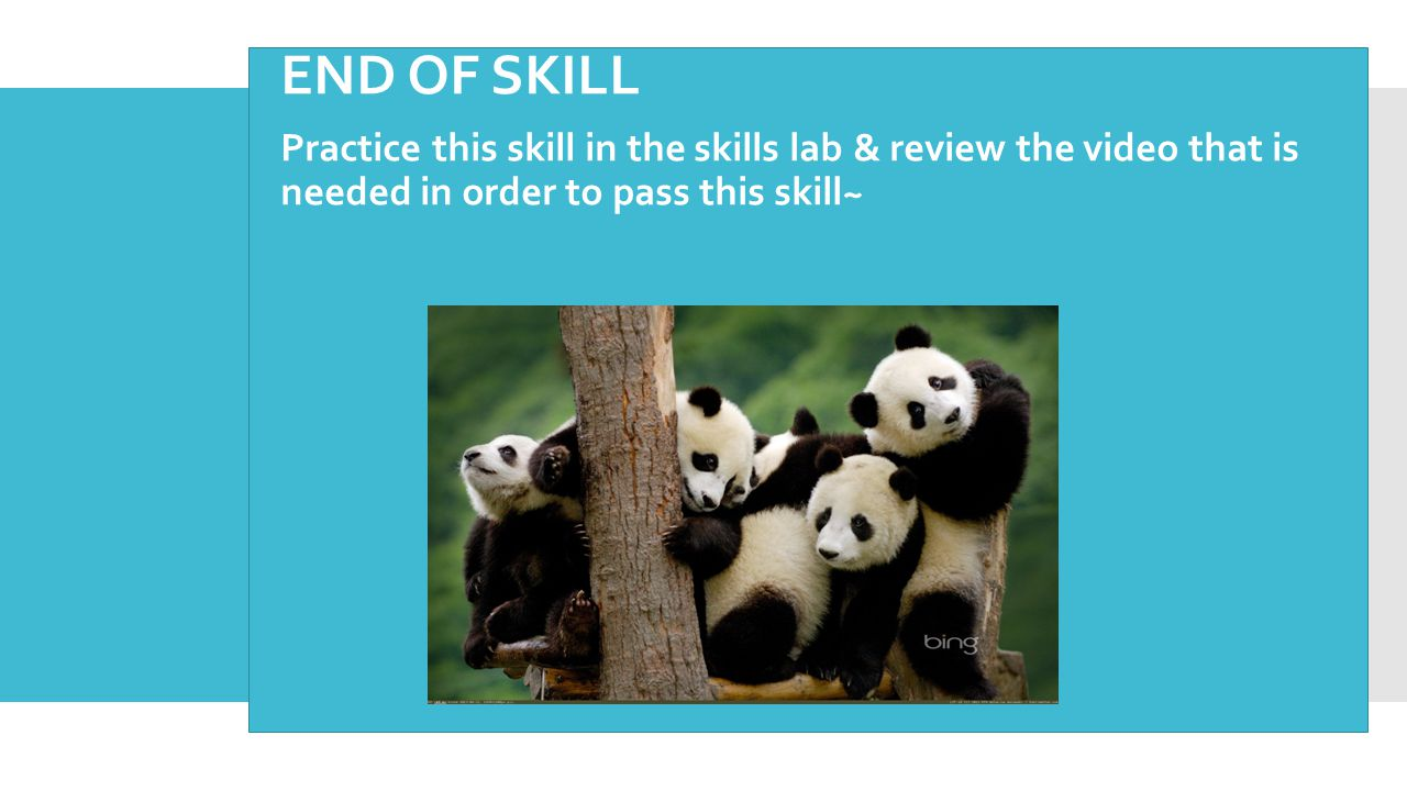 END OF SKILL Practice this skill in the skills lab & review the video that is needed in order to pass this skill~