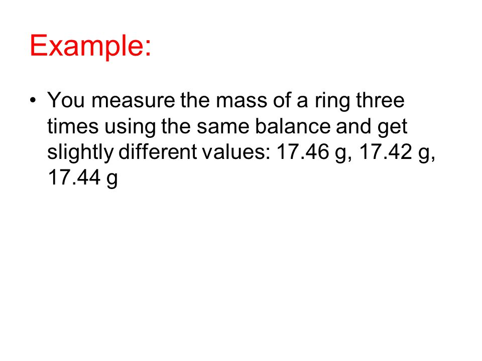 Example: You measure the mass of a ring three times using the same balance and get slightly different values: 17.46 g, 17.42 g, 17.44 g.
