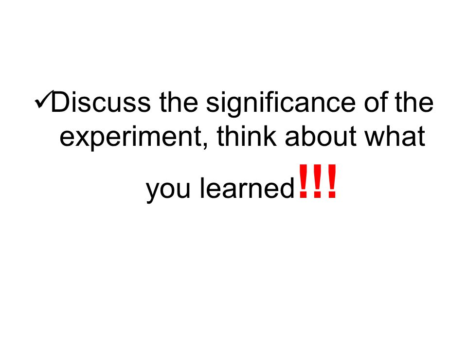 Discuss the significance of the experiment, think about what you learned!!!