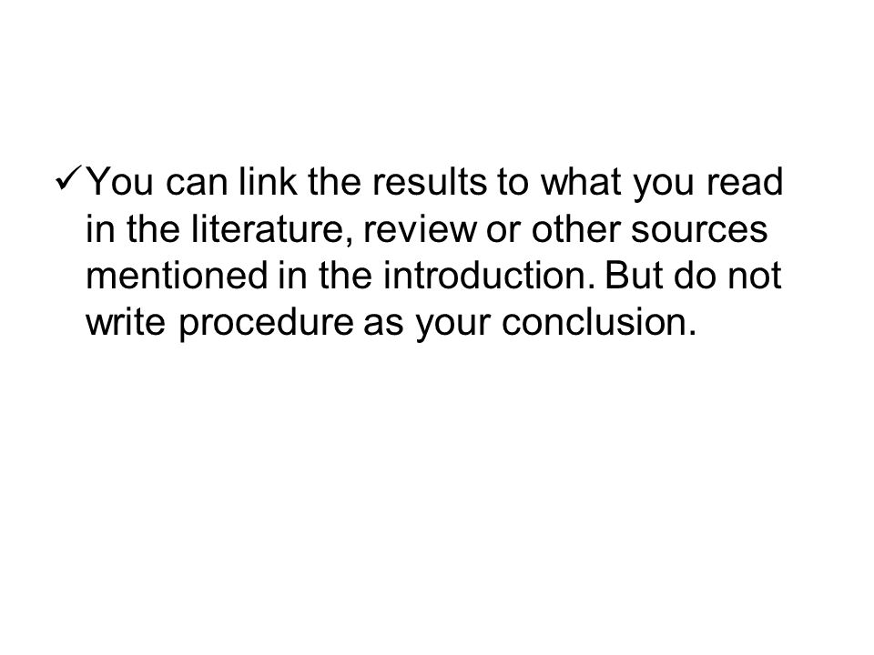 You can link the results to what you read in the literature, review or other sources mentioned in the introduction.