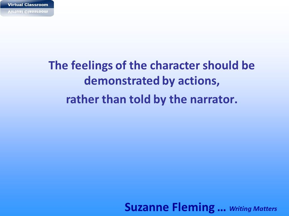 The feelings of the character should be demonstrated by actions,