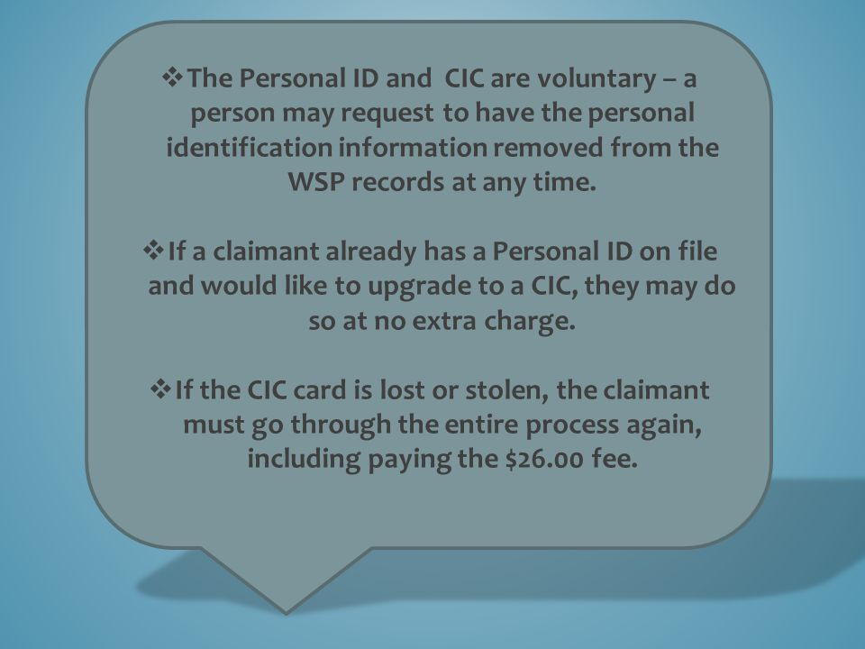 The Personal ID and CIC are voluntary – a person may request to have the personal identification information removed from the WSP records at any time.