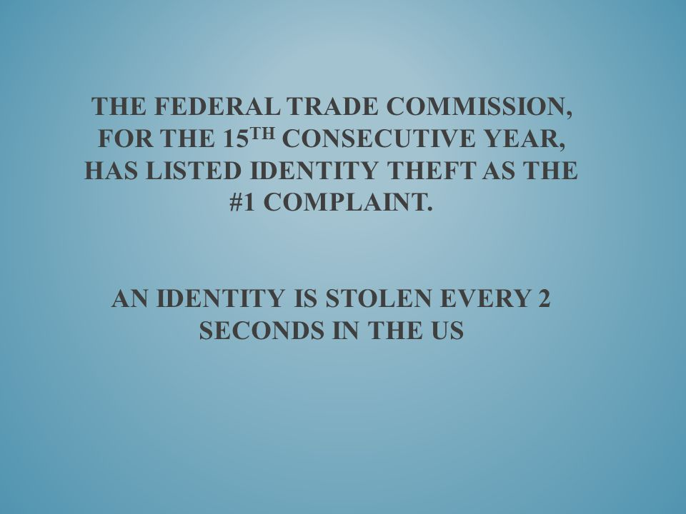 The Federal Trade Commission, for the 15th consecutive year, has listed identity theft as the #1 complaint.
