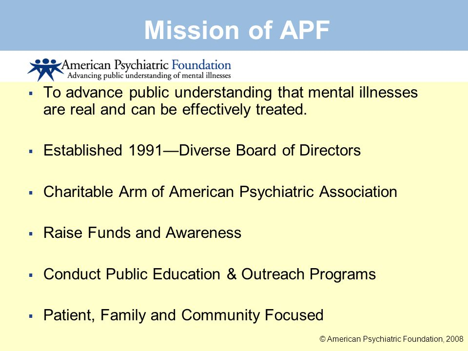 Mission of APF To advance public understanding that mental illnesses are real and can be effectively treated.