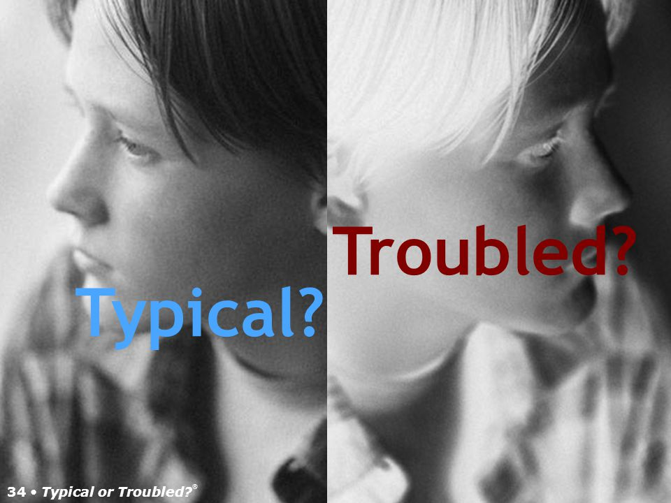 Troubled Typical 34 • Typical or Troubled ®