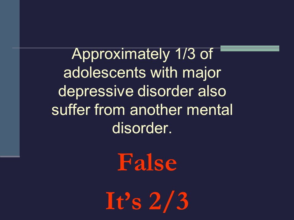 Approximately 1/3 of adolescents with major depressive disorder also suffer from another mental disorder.