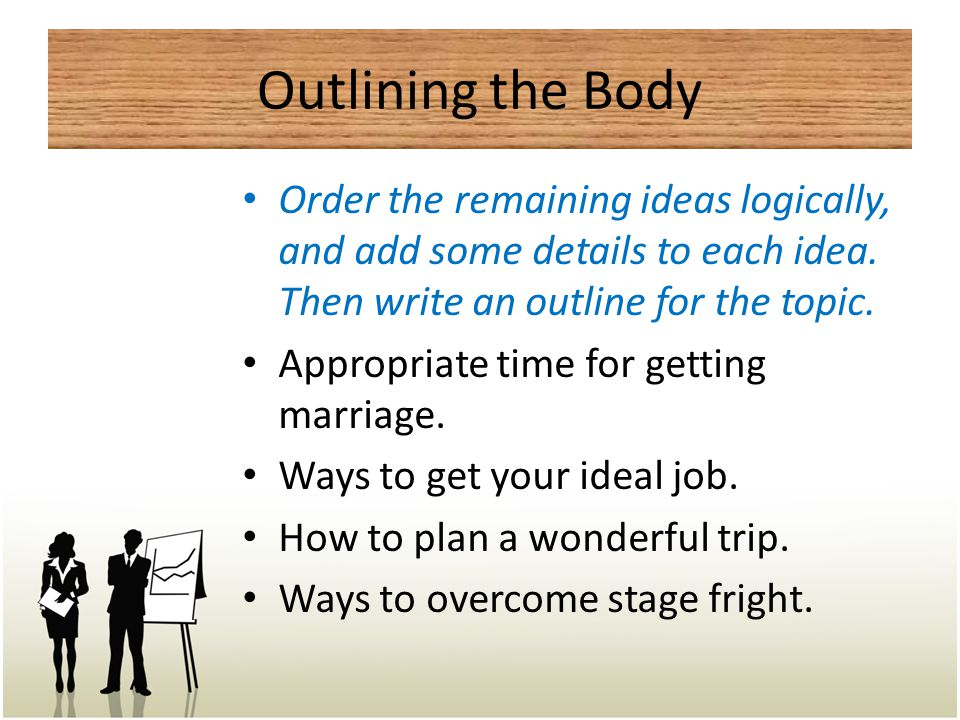 Outlining the Body Order the remaining ideas logically, and add some details to each idea. Then write an outline for the topic.