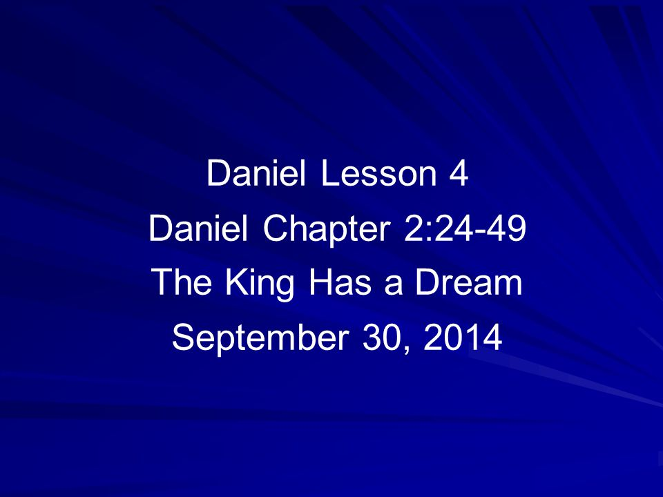 Daniel Lesson 4 Daniel Chapter 2:24-49 The King Has a Dream September 30, 2014