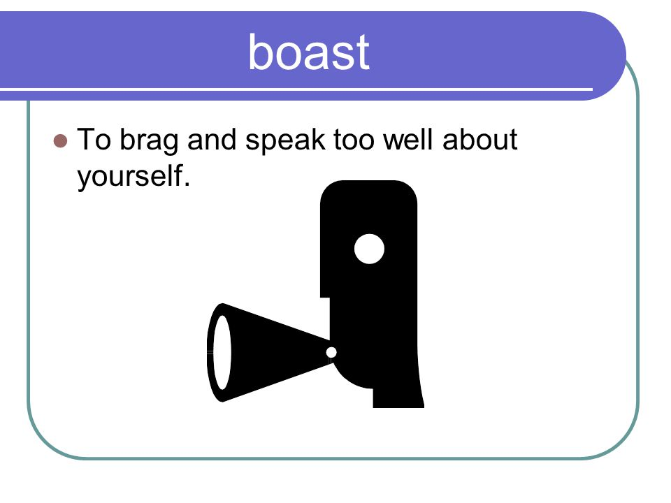 boast To brag and speak too well about yourself.